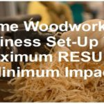 Home Based Woodworking Business Set Up Tips For Maximum Results and Minimum Impact on Others